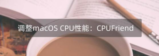 CPU电源管理,调整macOS CPU睿频性能:CPUFriend.kext 1.2.4
